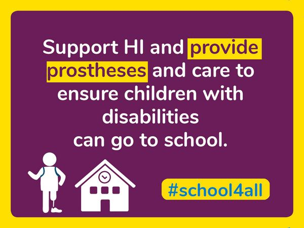 Support HI and provide prostheses and care to ensure children with disabilities can go to school.